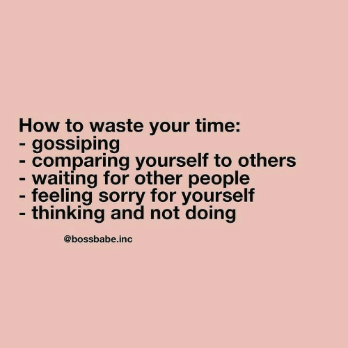 gossiping: How to waste your time:  - gossiping  - comparing yourself to others  - waiting for other people  - feeling sorry for yourself  - thinking and not doing  @bossbabe.inc