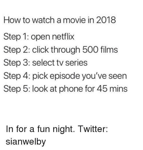 Click, Netflix, and Phone: How to watch a movie in 2018  Step 1: open netflix  Step 2: click through 500 films  Step 3: select tv series  Step 4: pick episode you've seen  Step 5: look at phone for 45 mins In for a fun night. Twitter: sianwelby