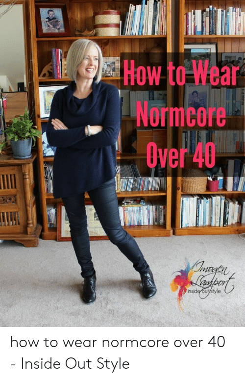 Inside Out, Normcore, and How To: How to Wear  Normcore  Uver 46  ve  inside out/style  BILL BRYSON  ALSTALION GaaNNG how to wear normcore over 40 - Inside Out Style
