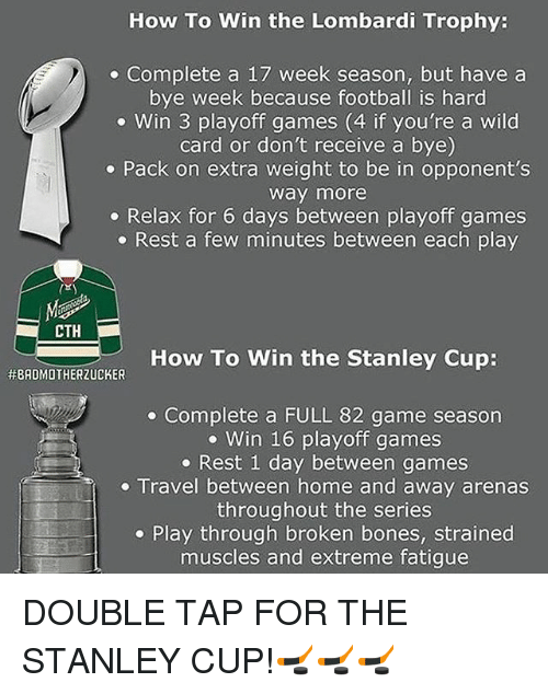 Bye Week: How To Win the Lombardi Trophy:  Complete a 17 week season, but have a  bye week because football is hard  Win 3 playoff games (4 if you're a wild  card or don't receive a bye)  Pack on extra weight to be in opponent's  Way more  Relax for 6 days between playoff games  Rest a few minutes between each play  CTH  How To Win the Stanley Cup:  HEBADMOTHERZUCKER  Complete a FULL 82 game season  Win 16 playoff games  Rest 1 day between games  Travel between home and away arenas  throughout the series  Play through broken bones, strained  muscles and extreme fatigue DOUBLE TAP FOR THE STANLEY CUP!🏒🏒🏒