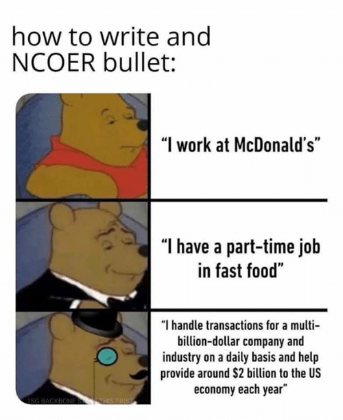 """Fast Food, Food, and McDonalds: how to write ang  NCOER bullet:  """"I work at McDonald's""""  """"l have a part-time job  in fast food""""  """"I handle transactions for a multi  billion-dollar company and  industry on a daily basis and help  provide around $2 billion to the US  economy each year"""""""