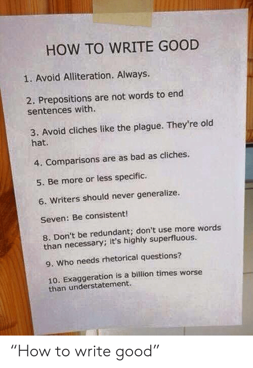 """Worse Than: HOW TO WRITE GOOD  1. Avoid Alliteration. Always.  2. Prepositions are not words to end  sentences with.  3. Avoid cliches like the plague. They're old  hat.  4. Comparisons are as bad as cliches.  5. Be more or less specific.  6. Writers should never generalize.  Seven: Be consistent!  8. Don't be redundant; don't use more words  than necessary; it's highly superfluous.  9. Who needs rhetorical questions?  10. Exaggeration is a billion times worse  than understatement. """"How to write good"""""""