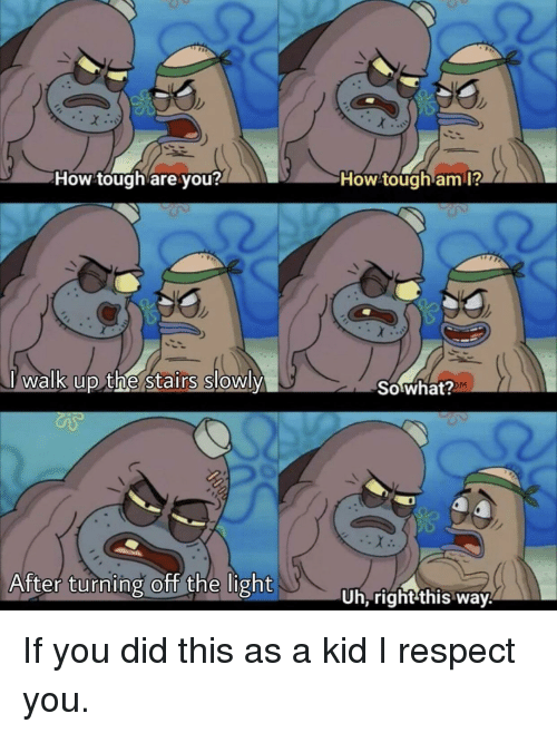 Respect, SpongeBob, and Tough: How tough are you?  How tough amI?  Walk up the Stairs SloWly  So what?  After turnng off the light  Uh,right this way.