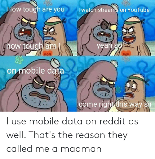 Iwatch: How tough are you  Iwatch streams on YouTube  ghow tough am  yeah so  MOM  on mobile data  come right this way sir I use mobile data on reddit as well. That's the reason they called me a madman