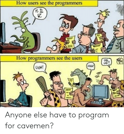 toc: How users see the programmers  How programmers see the users  UG.  UG  (UCH!  TOc Anyone else have to program for cavemen?