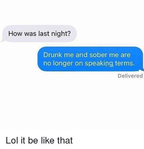 Be Like, Drunk, and Funny: How was last night?  Drunk me and sober me are  no longer on speaking terms.  Delivered Lol it be like that