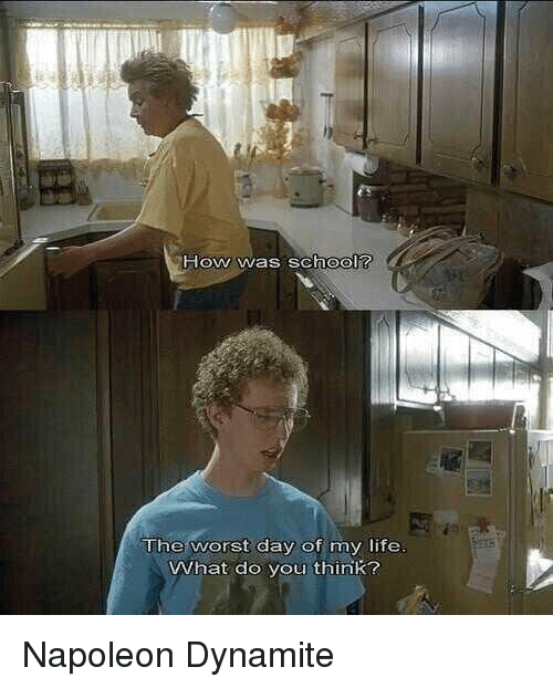the worst day of my life: How was school?  The worst day of my life  VWhat do you think? Napoleon Dynamite