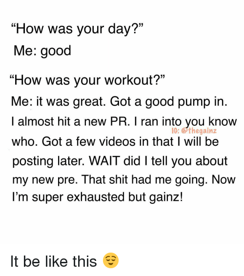 "Be Like, Memes, and Shit: ""How was your day?""  Me: good  ""How was your workout?""  Me: it was great. Got a good pump in  I almost hit a new PR. I ran into you know  who. Got a few videos in that I will be  posting later. WAIT did I tell you about  my new pre. That shit had me going. NoW  l'm super exhausted but gainz!  IG: Gthegainz It be like this 😌"