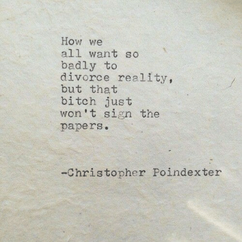 Bitch, Divorce, and Reality: How we  all want so  badly to  divorce reality,  but that  bitch just  won't sign the  papers.  -Christopher Poindexter