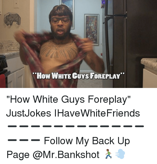 """Foreplayed: How WHITE GUYs FOREPLAY """"How White Guys Foreplay"""" JustJokes IHaveWhiteFriends ➖➖➖➖➖➖➖➖➖➖➖➖➖➖➖ Follow My Back Up Page @Mr.Bankshot 🏃🏾💨"""