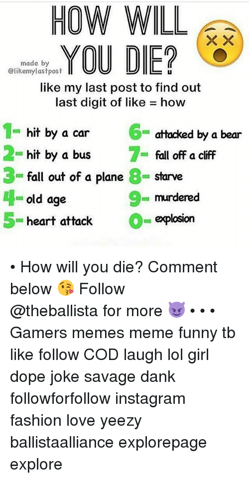 Danks: HOW WILL  made by  @likemylastpost  LI  like my last post to find out  last digit of like how  6  hit by a car  hit by a bus  fall out of a plane 8- starve  old age  attacked by a bear  fall off a cliff  3  9  murdered  = explosion  5- heart attack • How will you die? Comment below 😘━━━━━━━━━━━━━ Follow @theballista for more 😈 • • • Gamers memes meme funny tb like follow COD laugh lol girl dope joke savage dank followforfollow instagram fashion love yeezy ballistaalliance explorepage explore