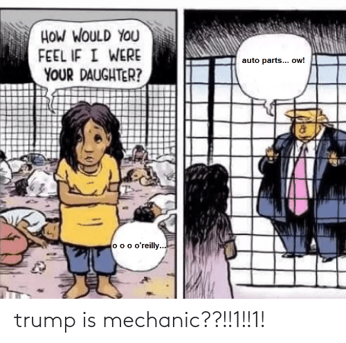 Trump, Mechanic, and How: HOW WOULD YOU  FEEL IF I WERE  YOUR DAUGHTER?  auto parts... ow!  75  o o o o'reilly... trump is mechanic??!!1!!1!