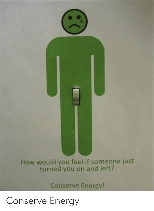 Energy, How, and You: How would you feel if someone just  turned you on and left?  Conserve Energy! Conserve Energy