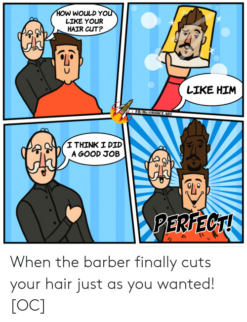 Barber: HOW WOULD YOU  LIKE YOUR  HAIR CUT?  LIKE HIM  FB/IG:@IODICE.ART  I THINK I DID  A GOOD JOB  PERFECT! When the barber finally cuts your hair just as you wanted! [OC]