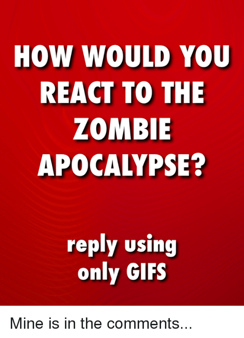 Memes, Gifs, and Zombie: HOW WOULD YOU  REACT TO THE  ZOMBIE  APOCALYPSE?  roply using  only GIFS Mine is in the comments...