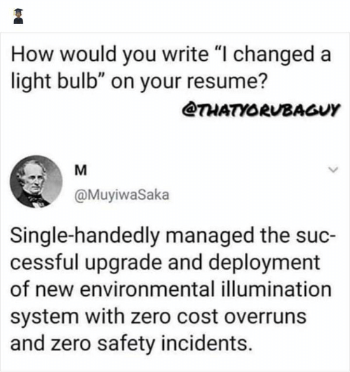 "Managed: How would you write ""I changed a  light bulb"" on your resume?  @THATYORUBAGUY  M  @MuyiwaSaka  Single-handedly managed the suc-  cessful upgrade and deployment  of new environmental illumination  system with zero cost overruns  and zero safety incidents."