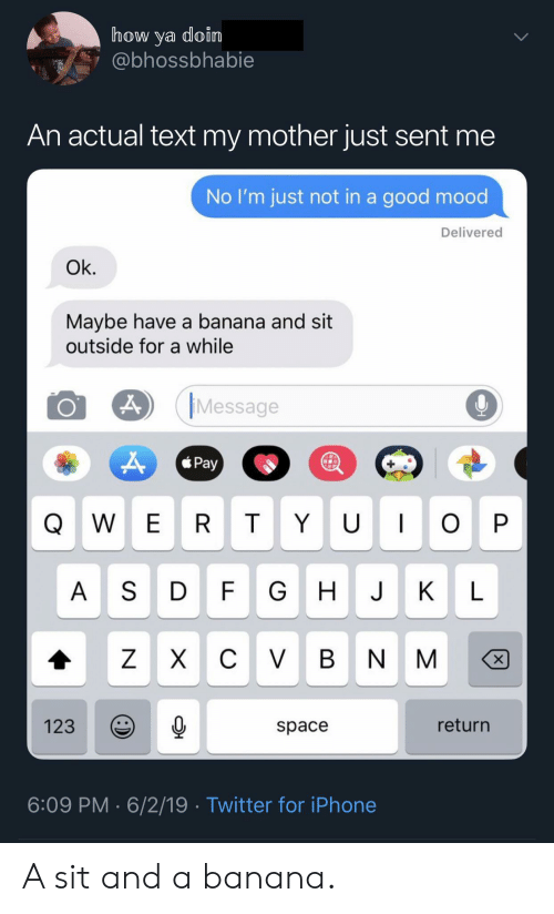 Iphone, Mood, and Twitter: how ya doin  @bhossbhabie  An actual text my mother just sent me  No I'm just not in a good mood  Delivered  Ok.  Maybe have a banana and sit  outside for a while  Message  Pay  U I  W E R  T  O P  A SD  FG  J  К  L  C VBN  ZX  X  return  123  space  6:09 PM 6/2/19 Twitter for iPhone  Y A sit and a banana.