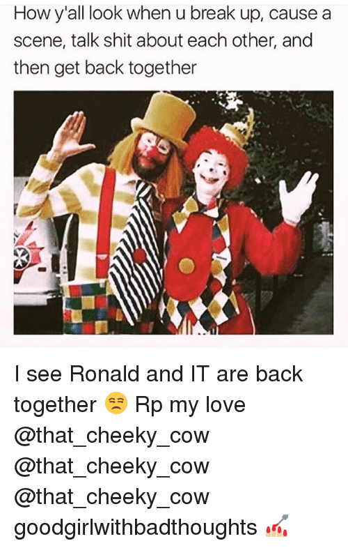 Love, Memes, and Shit: How y'all look when u break up, cause a  scene, talk shit about each other, and  then get back together I see Ronald and IT are back together 😒 Rp my love @that_cheeky_cow @that_cheeky_cow @that_cheeky_cow goodgirlwithbadthoughts 💅🏼