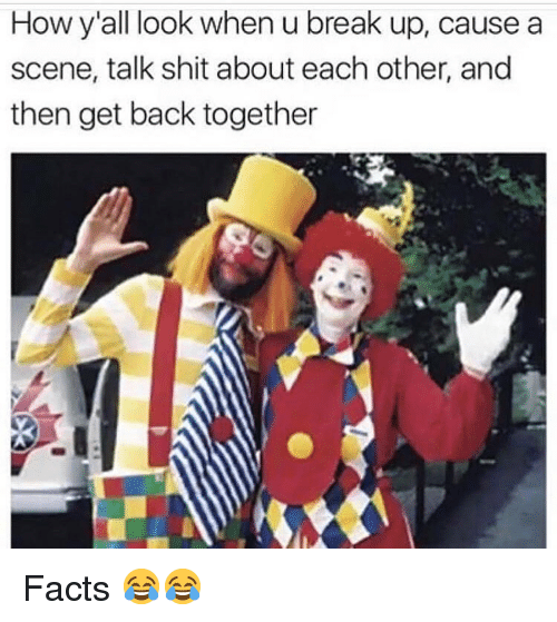 Facts, Funny, and Shit: How y'all look when u break up, causea  scene, talk shit about each other, and  then get back together Facts 😂😂