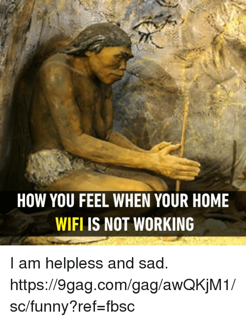 Helplessness: HOW YOU FEEL WHEN YOUR HOME  WIFL IS NOT WORKING I am helpless and sad. https://9gag.com/gag/awQKjM1/sc/funny?ref=fbsc