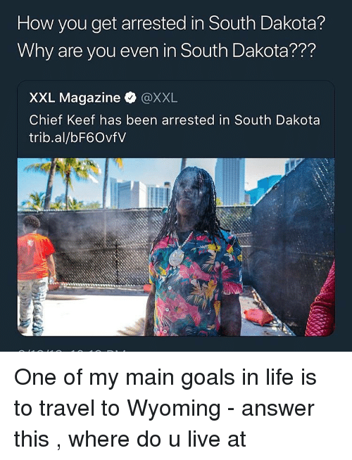 wyoming: How you get arrested in South Dakota?  Why are you even in South Dakota???  XXL Magazine @XXL  Chief Keef has been arrested in South Dakota  trib.al/bF6OvfV One of my main goals in life is to travel to Wyoming - answer this , where do u live at