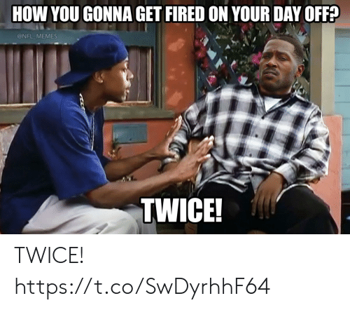 day off: HOW YOU GONNA GET FIRED ON YOUR DAY OFF?  @NFL MEMES  TWICE! TWICE! https://t.co/SwDyrhhF64