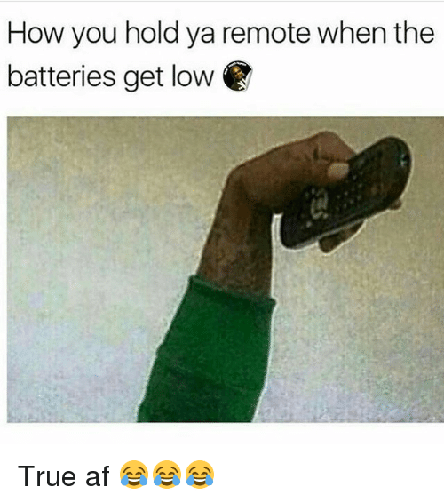 get low: How you hold ya remote when the  batteries get low True af 😂😂😂