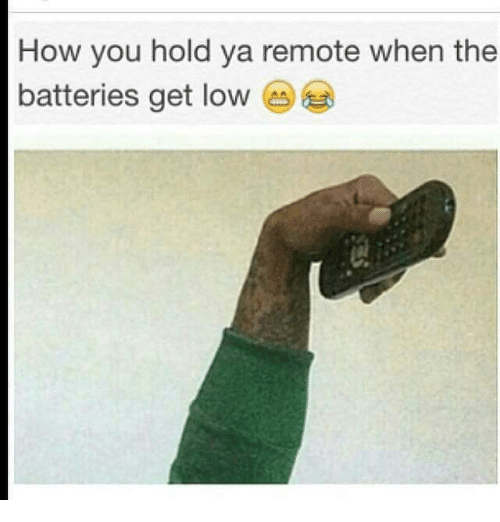 get low: How you hold ya remote when the  batteries get low  CA