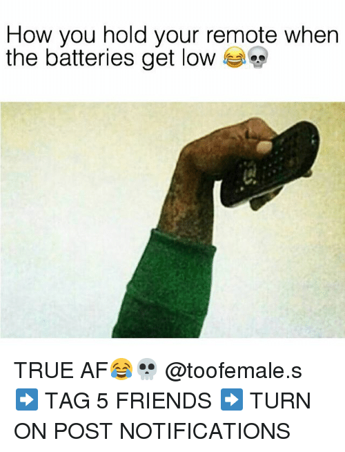 get low: How you hold your remote when  the batteries get low TRUE AF😂💀 @toofemale.s ➡️ TAG 5 FRIENDS ➡️ TURN ON POST NOTIFICATIONS