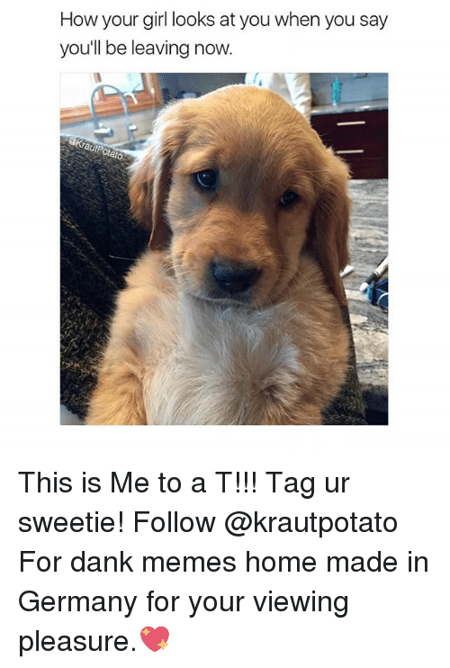Dank, Memes, and Germany: How your girl looks at you when you say  you'll be leaving now  aut olato This is Me to a T!!! Tag ur sweetie! Follow @krautpotato For dank memes home made in Germany for your viewing pleasure.💖