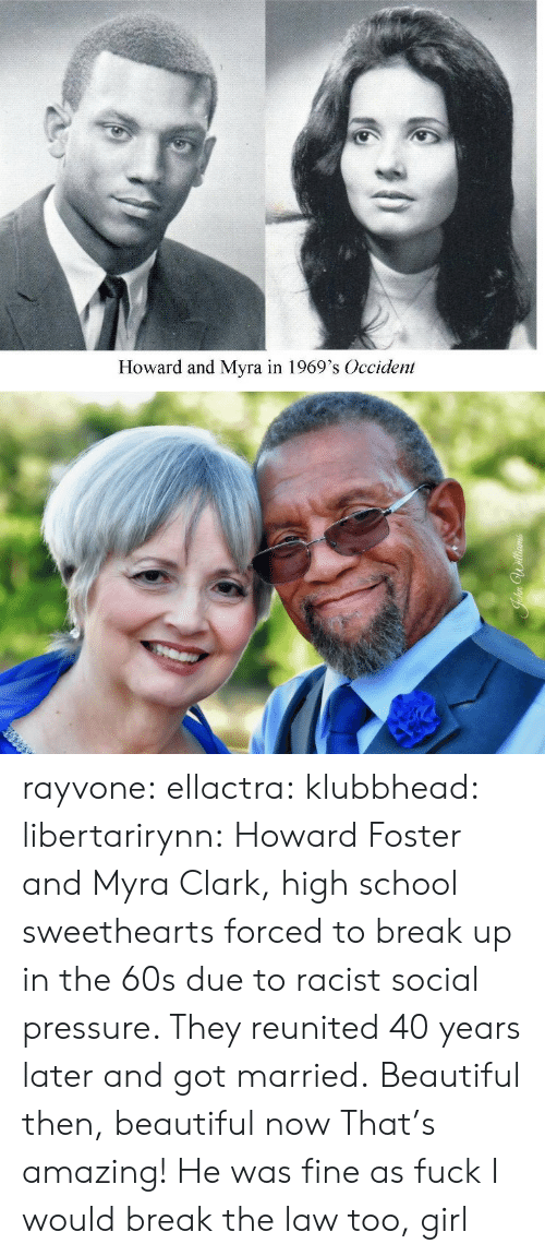 Foster: Howard and Myra in 1969's Occident rayvone:  ellactra:  klubbhead:  libertarirynn: Howard Foster and Myra Clark, high school sweethearts forced to break up in the 60s due to racist social pressure. They reunited 40 years later and got married.  Beautiful then, beautiful now   That's amazing!   He was fine as fuck I would break the law too, girl