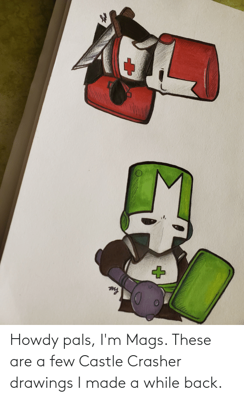 Drawings: Howdy pals, I'm Mags. These are a few Castle Crasher drawings I made a while back.