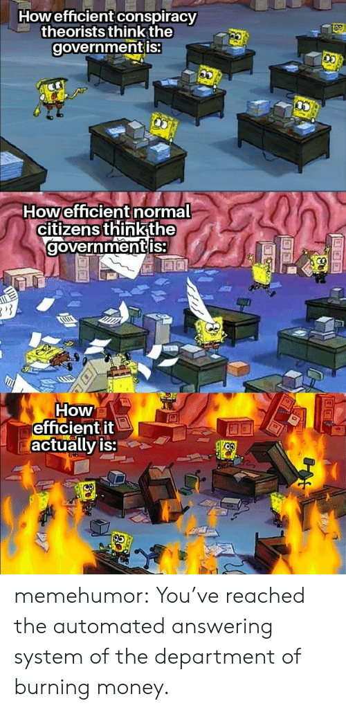 Money, Tumblr, and Blog: Howefficient conspiracy  theorists think the  governmentis:  Howefficient normal  citizens thinkthe  governmentis  How  efficientit  actually is: memehumor:  You've reached the automated answering system of the department of burning money.
