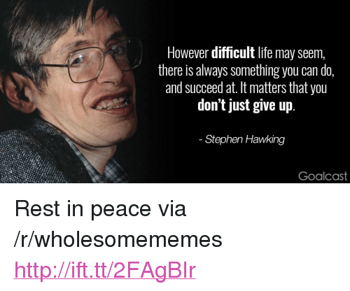 "Just Give Up: However difficult life may seem,  there is always something you can do,  and succeed at. It matters that you  don't just give up  Stephen Hawking  Goalcast <p>Rest in peace via /r/wholesomememes <a href=""http://ift.tt/2FAgBIr"">http://ift.tt/2FAgBIr</a></p>"