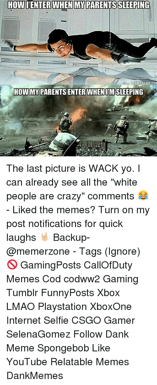 "Crazy, Dank, and Internet: HOWIENTER WHEN MY PARENTSSLEEPING  MEMEFUL COM  HOWIMYPARENTSSENTER WHEN IMSLEEPING The last picture is WACK yo. I can already see all the ""white people are crazy"" comments 😂 - Liked the memes? Turn on my post notifications for quick laughs 🤘🏼 Backup- @memerzone - Tags (Ignore) 🚫 GamingPosts CallOfDuty Memes Cod codww2 Gaming Tumblr FunnyPosts Xbox LMAO Playstation XboxOne Internet Selfie CSGO Gamer SelenaGomez Follow Dank Meme Spongebob Like YouTube Relatable Memes DankMemes"