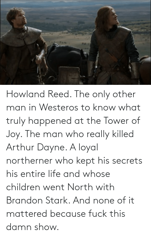 Arthur: Howland Reed. The only other man in Westeros to know what truly happened at the Tower of Joy. The man who really killed Arthur Dayne. A loyal northerner who kept his secrets his entire life and whose children went North with Brandon Stark. And none of it mattered because fuck this damn show.