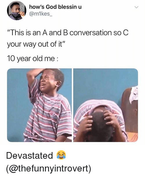 "God, Memes, and Old: how's God blessin u  @m1kes  ""This is an A and B conversation so C  your way out of it""  10 year old me: Devastated 😂 (@thefunnyintrovert)"