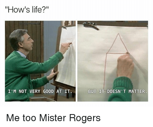 """Life, Memes, and Good: """"How's life?""""  I'M NOT VERY GOOD AT IT.  BUT IT DOESN'T MATTER Me too Mister Rogers"""