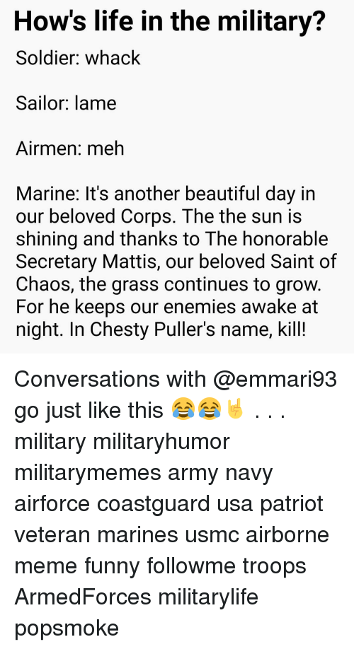 Beautiful, Funny, and Life: How's life in the military?  Soldier: whack  Sailor: lame  Airmen: meh  Marine: It's another beautiful day irn  our beloved Corps. The the sun is  shining and thanks to The honorable  Secretary Mattis, our beloved Saint of  Chaos, the grass continues to grow  For he keeps our enemies awake at  night. In Chesty Puller's name, kill! Conversations with @emmari93 go just like this 😂😂🤘 . . . military militaryhumor militarymemes army navy airforce coastguard usa patriot veteran marines usmc airborne meme funny followme troops ArmedForces militarylife popsmoke