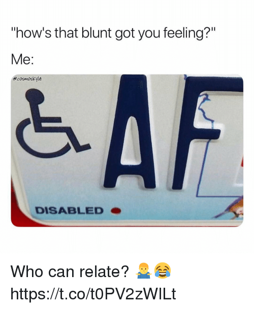 """Got, Who, and Can: """"how's that blunt got you feeling?""""  Me:  acosmoskyle  DISABLEDO Who can relate? 🤷♂️😂 https://t.co/t0PV2zWILt"""