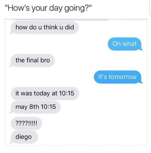 "Today, Tomorrow, and How: ""How's your day going?""  Il  how do u think u did  On what  the final bro  It's tomorrow  it was today at 10:15  may 8th 10:15  diego"