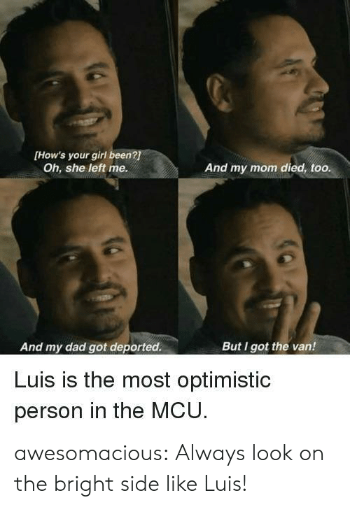 Optimistic: [How's your girl been?  Oh, she left me.  And my mom died, too.  And my dad got deported.  But I got the van!  Luis is the most optimistic  person in the MCU awesomacious:  Always look on the bright side like Luis!