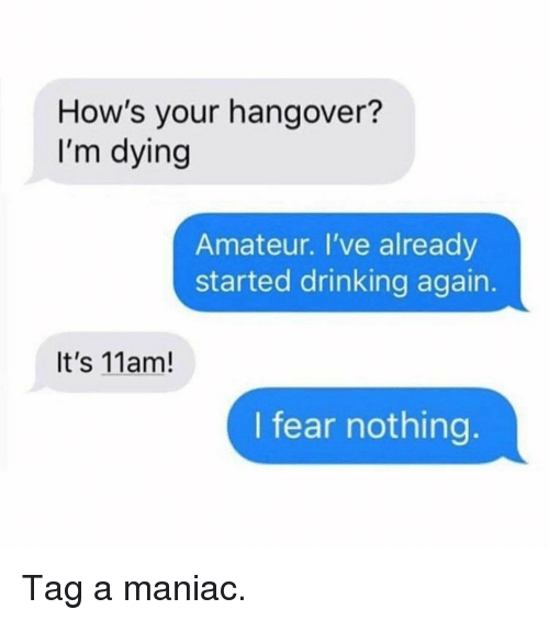 Drinking, Memes, and Hangover: How's your hangover?  I'm dying  Amateur. I've already  started drinking again  It's 11am!  I fear nothing Tag a maniac.