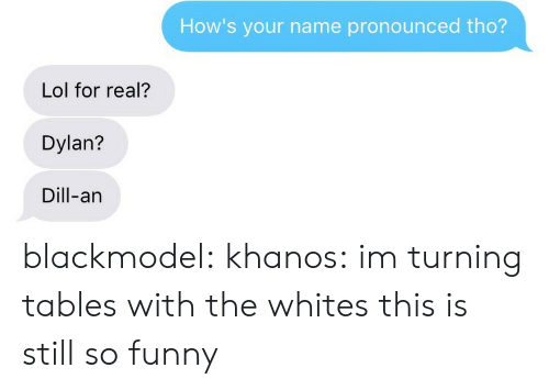 Funny, Lol, and Tumblr: How's your name pronounced tho?  Lol for real?  Dylan?  Dill-an blackmodel:  khanos:  im turning tables with the whites  this is still so funny