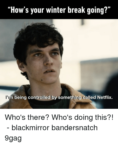 "Winter Break: ""How's your winter break going?""  l'i  being controlled by something called Netflix. Who's there? Who's doing this?!⠀ -⠀ blackmirror bandersnatch 9gag"