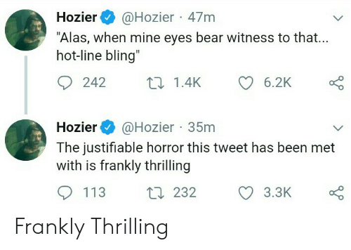"""Bling, Bear, and Hozier: Hozier@Hozier 47m  """"Alas, when mine eyes bear witness to that...  hot-line bling  242  1.4K  6.2K  Hozier@Hozier 35m  The justitiable horror this tweet has been met  with is frankly thrilling  113  t232  3.3K Frankly Thrilling"""