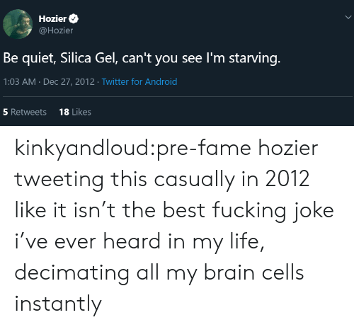 tweeting: Hozier  @Hozier  Be quiet, Silica Gel, can't you see I'm starving.  1:03 AM Dec 27, 2012 Twitter for Android  18 Likes  5 Retweets  > kinkyandloud:pre-fame hozier tweeting this casually in 2012 like it isn't the best fucking joke i've ever heard in my life, decimating all my brain cells instantly