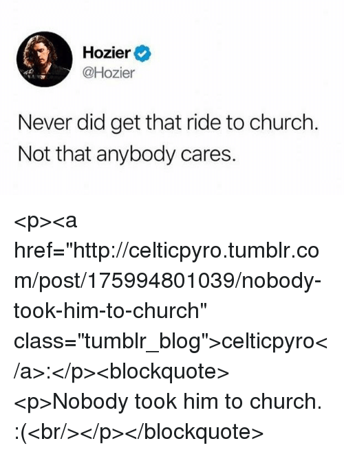 """Church, Tumblr, and Blog: Hozier  @Hozier  Never did get that ride to church  Not that anybody cares. <p><a href=""""http://celticpyro.tumblr.com/post/175994801039/nobody-took-him-to-church"""" class=""""tumblr_blog"""">celticpyro</a>:</p><blockquote><p>Nobody took him to church. :(<br/></p></blockquote>"""