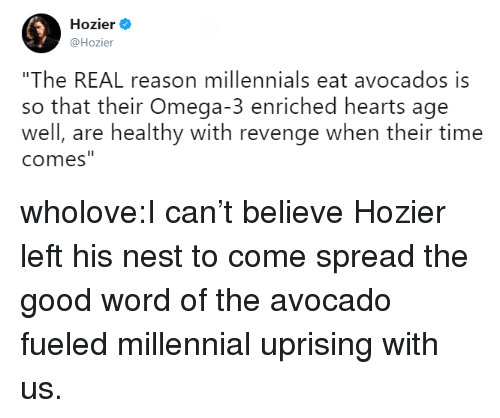 """Omega: Hozier .  @Hozier  """"The REAL reason millennials eat avocados is  so that their Omega-3 enriched hearts age  well, are healthy with revenge when their time  comes wholove:I can't believe Hozier left his nest to come spread the good word of the avocado fueled millennial uprising with us."""