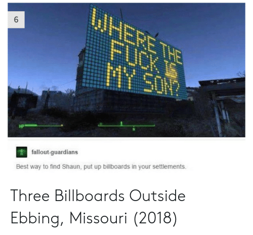 Missouri: HP  fallout-quardians  Best way to find Shaun, put up billboards in your settlements. Three Billboards Outside Ebbing, Missouri (2018)